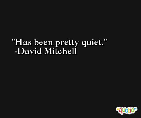 Has been pretty quiet. -David Mitchell