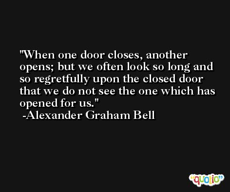 When one door closes, another opens; but we often look so long and so regretfully upon the closed door that we do not see the one which has opened for us. -Alexander Graham Bell