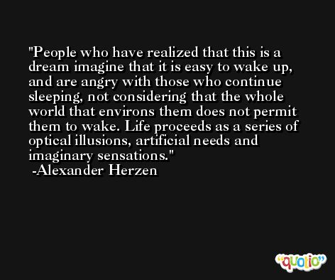 People who have realized that this is a dream imagine that it is easy to wake up, and are angry with those who continue sleeping, not considering that the whole world that environs them does not permit them to wake. Life proceeds as a series of optical illusions, artificial needs and imaginary sensations. -Alexander Herzen
