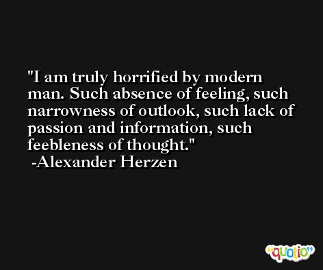 I am truly horrified by modern man. Such absence of feeling, such narrowness of outlook, such lack of passion and information, such feebleness of thought. -Alexander Herzen