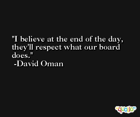 I believe at the end of the day, they'll respect what our board does. -David Oman