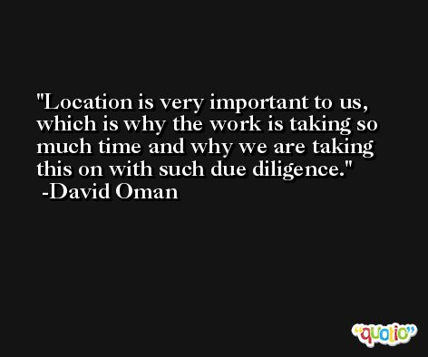 Location is very important to us, which is why the work is taking so much time and why we are taking this on with such due diligence. -David Oman