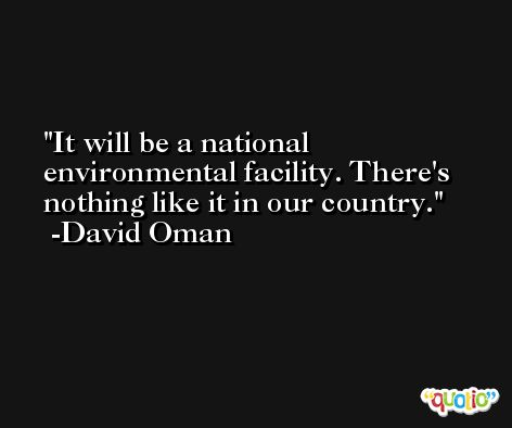 It will be a national environmental facility. There's nothing like it in our country. -David Oman