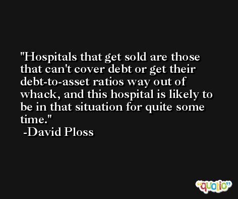 Hospitals that get sold are those that can't cover debt or get their debt-to-asset ratios way out of whack, and this hospital is likely to be in that situation for quite some time. -David Ploss