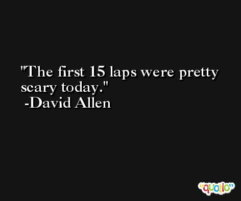 The first 15 laps were pretty scary today. -David Allen