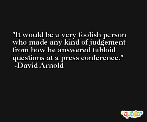 It would be a very foolish person who made any kind of judgement from how he answered tabloid questions at a press conference. -David Arnold