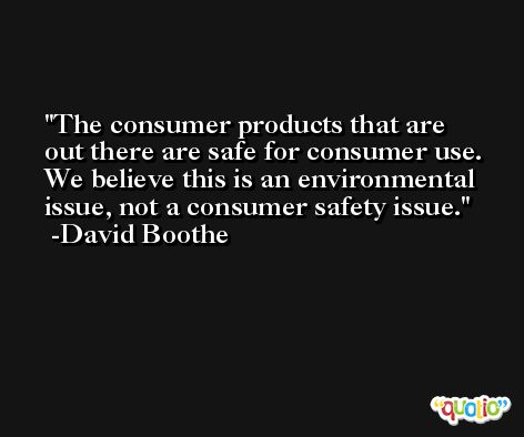The consumer products that are out there are safe for consumer use. We believe this is an environmental issue, not a consumer safety issue. -David Boothe