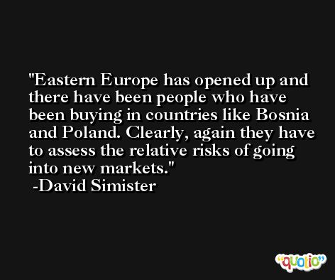 Eastern Europe has opened up and there have been people who have been buying in countries like Bosnia and Poland. Clearly, again they have to assess the relative risks of going into new markets. -David Simister