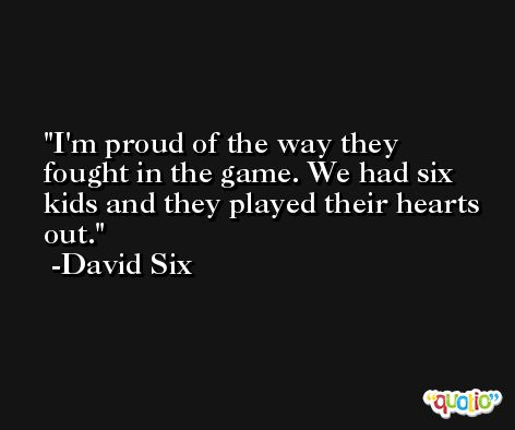 I'm proud of the way they fought in the game. We had six kids and they played their hearts out. -David Six