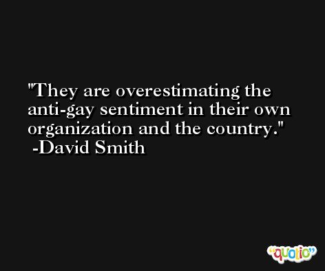 They are overestimating the anti-gay sentiment in their own organization and the country. -David Smith