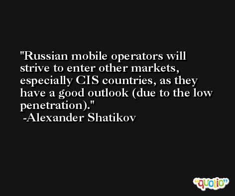 Russian mobile operators will strive to enter other markets, especially CIS countries, as they have a good outlook (due to the low penetration). -Alexander Shatikov