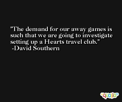 The demand for our away games is such that we are going to investigate setting up a Hearts travel club. -David Southern