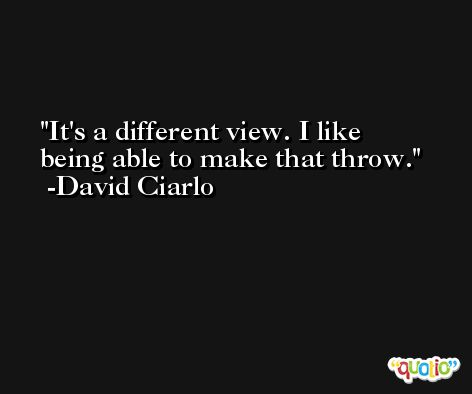 It's a different view. I like being able to make that throw. -David Ciarlo