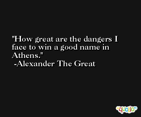 How great are the dangers I face to win a good name in Athens. -Alexander The Great