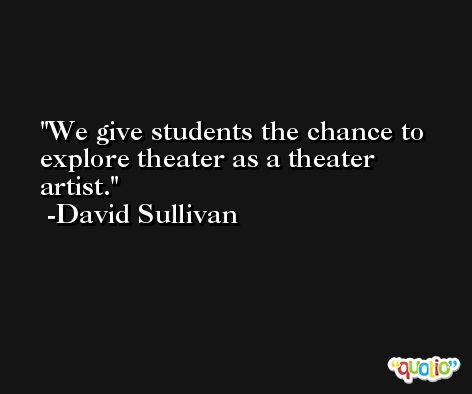 We give students the chance to explore theater as a theater artist. -David Sullivan