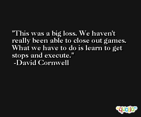 This was a big loss. We haven't really been able to close out games. What we have to do is learn to get stops and execute. -David Cornwell
