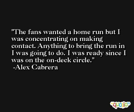 The fans wanted a home run but I was concentrating on making contact. Anything to bring the run in I was going to do. I was ready since I was on the on-deck circle. -Alex Cabrera