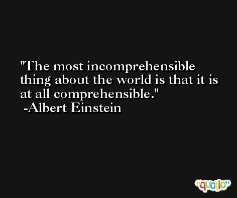 The most incomprehensible thing about the world is that it is at all comprehensible. -Albert Einstein