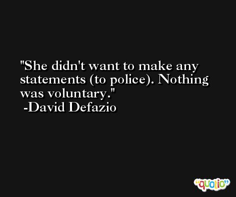 She didn't want to make any statements (to police). Nothing was voluntary. -David Defazio
