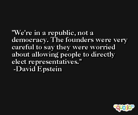 We're in a republic, not a democracy. The founders were very careful to say they were worried about allowing people to directly elect representatives. -David Epstein