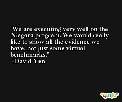We are executing very well on the Niagara program. We would really like to show all the evidence we have, not just some virtual benchmarks. -David Yen