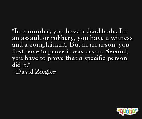 In a murder, you have a dead body. In an assault or robbery, you have a witness and a complainant. But in an arson, you first have to prove it was arson. Second, you have to prove that a specific person did it. -David Ziegler