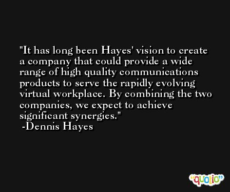 It has long been Hayes' vision to create a company that could provide a wide range of high quality communications products to serve the rapidly evolving virtual workplace. By combining the two companies, we expect to achieve significant synergies. -Dennis Hayes