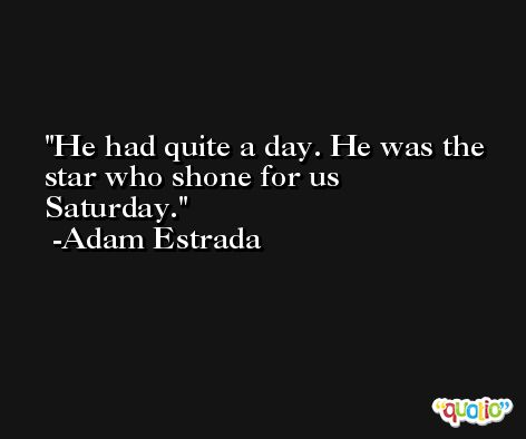 He had quite a day. He was the star who shone for us Saturday. -Adam Estrada