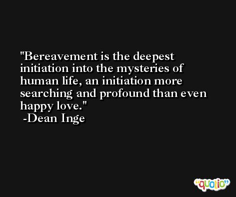 Bereavement is the deepest initiation into the mysteries of human life, an initiation more searching and profound than even happy love. -Dean Inge