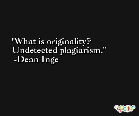 What is originality? Undetected plagiarism. -Dean Inge