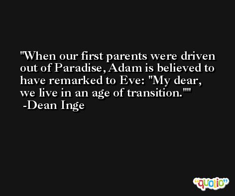 When our first parents were driven out of Paradise, Adam is believed to have remarked to Eve: