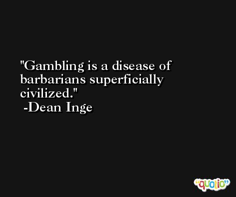 Gambling is a disease of barbarians superficially civilized. -Dean Inge