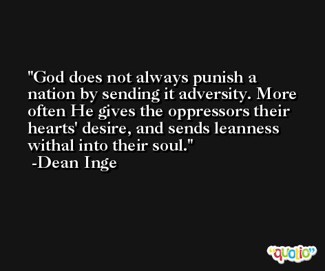 God does not always punish a nation by sending it adversity. More often He gives the oppressors their hearts' desire, and sends leanness withal into their soul. -Dean Inge