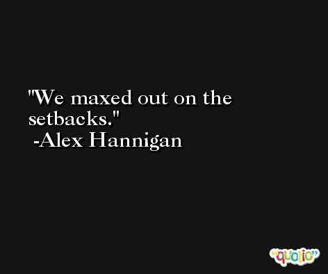 We maxed out on the setbacks. -Alex Hannigan