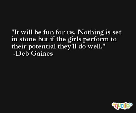 It will be fun for us. Nothing is set in stone but if the girls perform to their potential they'll do well. -Deb Gaines
