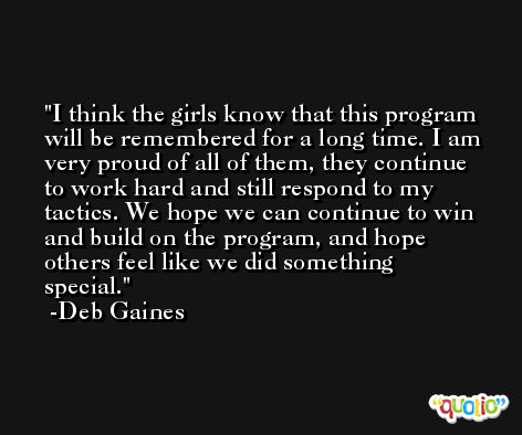 I think the girls know that this program will be remembered for a long time. I am very proud of all of them, they continue to work hard and still respond to my tactics. We hope we can continue to win and build on the program, and hope others feel like we did something special. -Deb Gaines