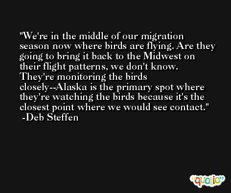 We're in the middle of our migration season now where birds are flying. Are they going to bring it back to the Midwest on their flight patterns, we don't know. They're monitoring the birds closely--Alaska is the primary spot where they're watching the birds because it's the closest point where we would see contact. -Deb Steffen