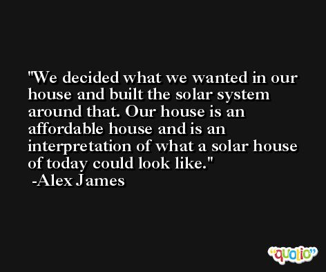 We decided what we wanted in our house and built the solar system around that. Our house is an affordable house and is an interpretation of what a solar house of today could look like. -Alex James