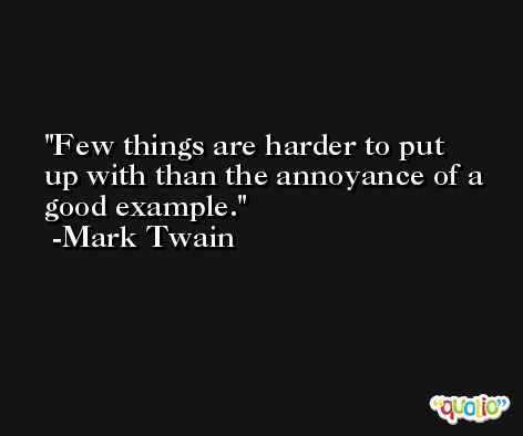 Few things are harder to put up with than the annoyance of a good example. -Mark Twain