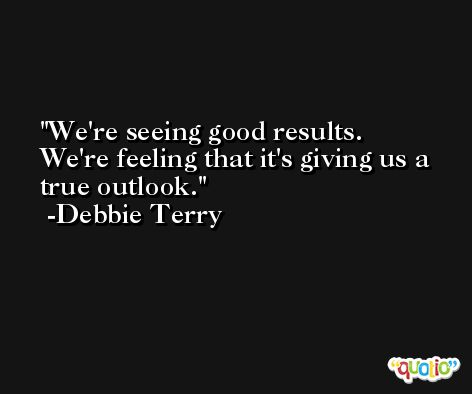 We're seeing good results. We're feeling that it's giving us a true outlook. -Debbie Terry