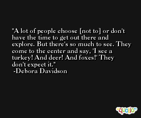A lot of people choose [not to] or don't have the time to get out there and explore. But there's so much to see. They come to the center and say, 'I see a turkey! And deer! And foxes!' They don't expect it. -Debora Davidson