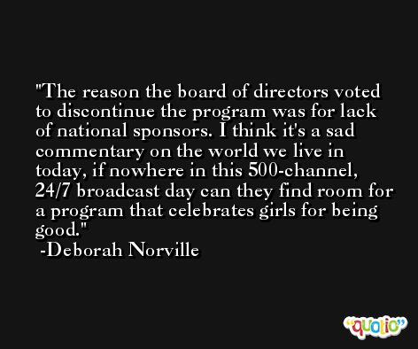 The reason the board of directors voted to discontinue the program was for lack of national sponsors. I think it's a sad commentary on the world we live in today, if nowhere in this 500-channel, 24/7 broadcast day can they find room for a program that celebrates girls for being good. -Deborah Norville