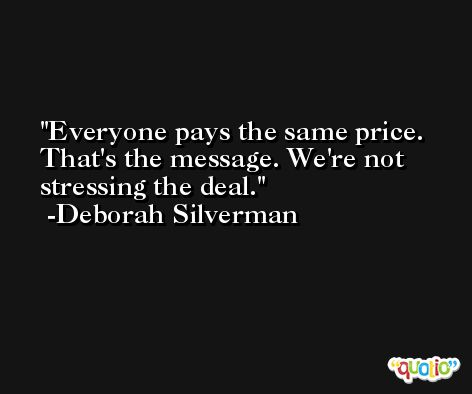 Everyone pays the same price. That's the message. We're not stressing the deal. -Deborah Silverman