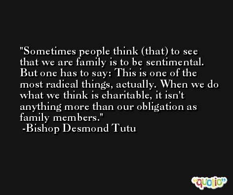 Sometimes people think (that) to see that we are family is to be sentimental. But one has to say: This is one of the most radical things, actually. When we do what we think is charitable, it isn't anything more than our obligation as family members. -Bishop Desmond Tutu