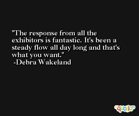 The response from all the exhibitors is fantastic. It's been a steady flow all day long and that's what you want. -Debra Wakeland
