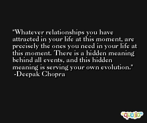 Whatever relationships you have attracted in your life at this moment, are precisely the ones you need in your life at this moment. There is a hidden meaning behind all events, and this hidden meaning is serving your own evolution. -Deepak Chopra