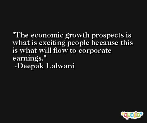 The economic growth prospects is what is exciting people because this is what will flow to corporate earnings. -Deepak Lalwani