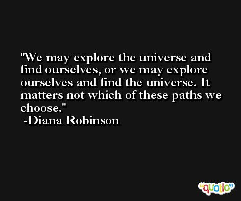 We may explore the universe and find ourselves, or we may explore ourselves and find the universe. It matters not which of these paths we choose. -Diana Robinson