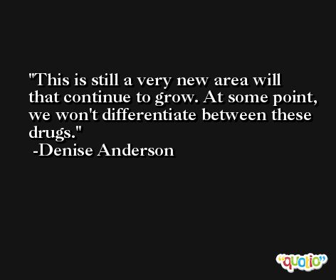 This is still a very new area will that continue to grow. At some point, we won't differentiate between these drugs. -Denise Anderson