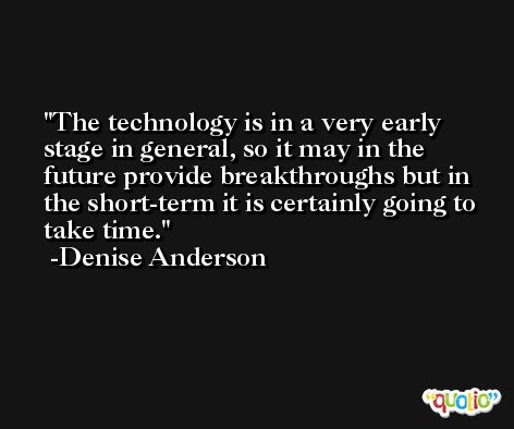 The technology is in a very early stage in general, so it may in the future provide breakthroughs but in the short-term it is certainly going to take time. -Denise Anderson